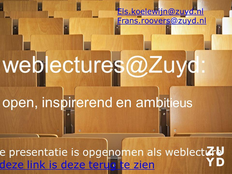 weblectures@Zuyd: open, inspirerend en amb itieus Deze presentatie is opgenomen als weblecture Via deze link is deze terug te zien Els.koelewijn@zuyd.