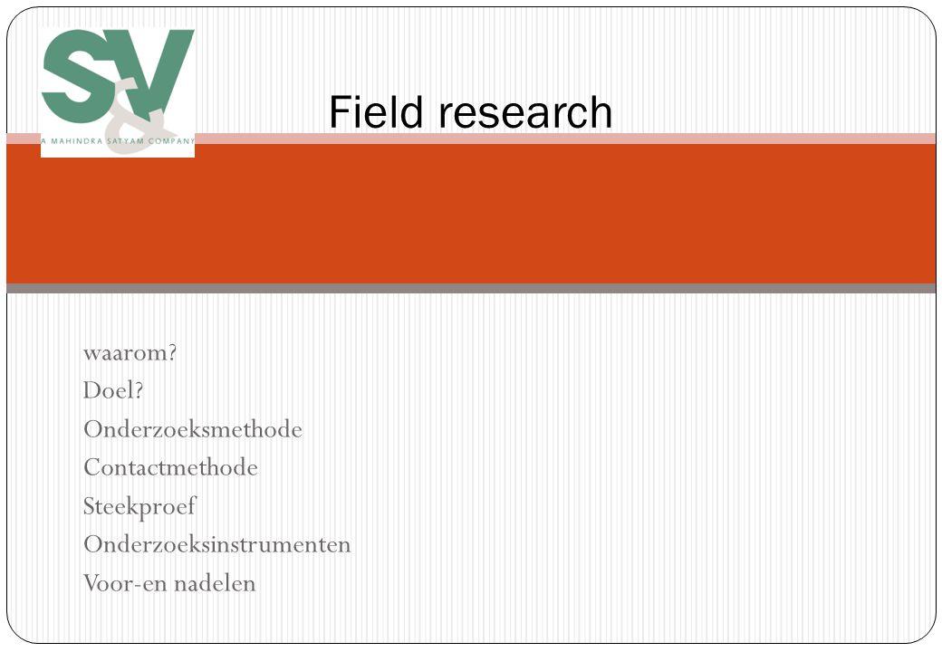 Field research waarom? Doel? Onderzoeksmethode Contactmethode Steekproef Onderzoeksinstrumenten Voor-en nadelen