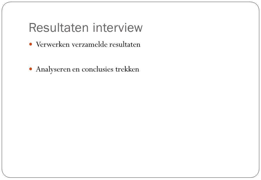 Resultaten interview  Verwerken verzamelde resultaten  Analyseren en conclusies trekken