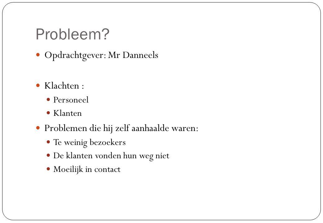 Probleem?  Opdrachtgever: Mr Danneels  Klachten :  Personeel  Klanten  Problemen die hij zelf aanhaalde waren:  Te weinig bezoekers  De klanten