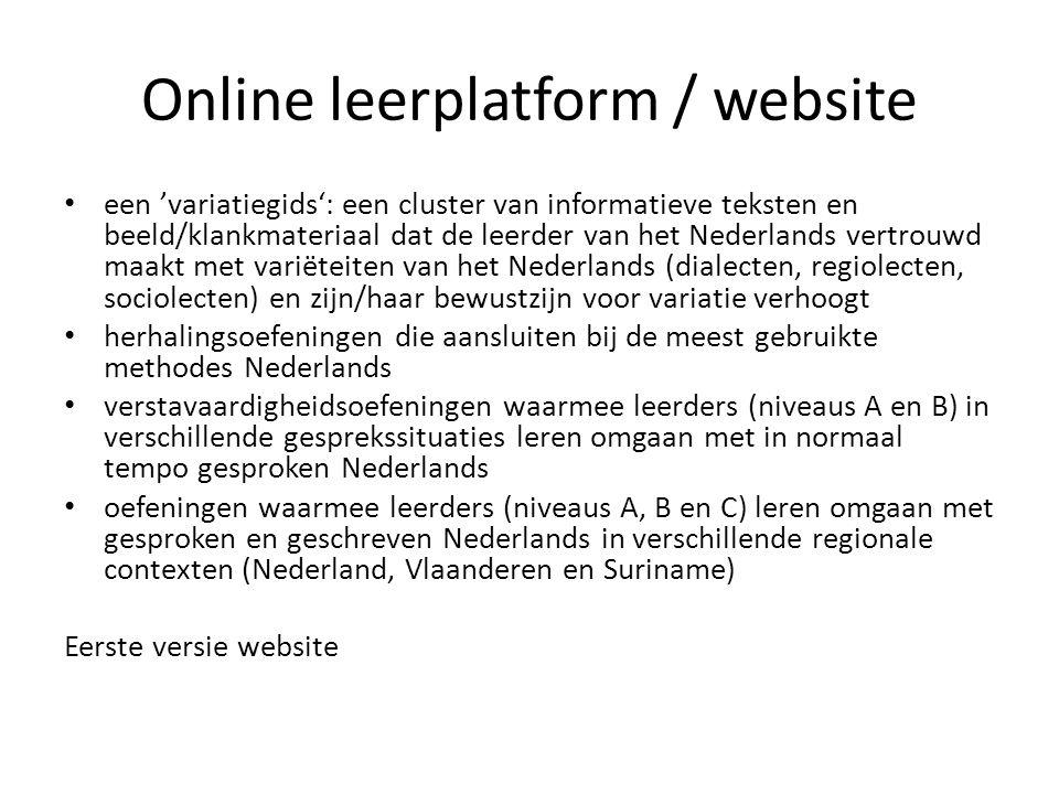 Online leerplatform / website • een 'variatiegids': een cluster van informatieve teksten en beeld/klankmateriaal dat de leerder van het Nederlands vertrouwd maakt met variëteiten van het Nederlands (dialecten, regiolecten, sociolecten) en zijn/haar bewustzijn voor variatie verhoogt • herhalingsoefeningen die aansluiten bij de meest gebruikte methodes Nederlands • verstavaardigheidsoefeningen waarmee leerders (niveaus A en B) in verschillende gesprekssituaties leren omgaan met in normaal tempo gesproken Nederlands • oefeningen waarmee leerders (niveaus A, B en C) leren omgaan met gesproken en geschreven Nederlands in verschillende regionale contexten (Nederland, Vlaanderen en Suriname) Eerste versie website