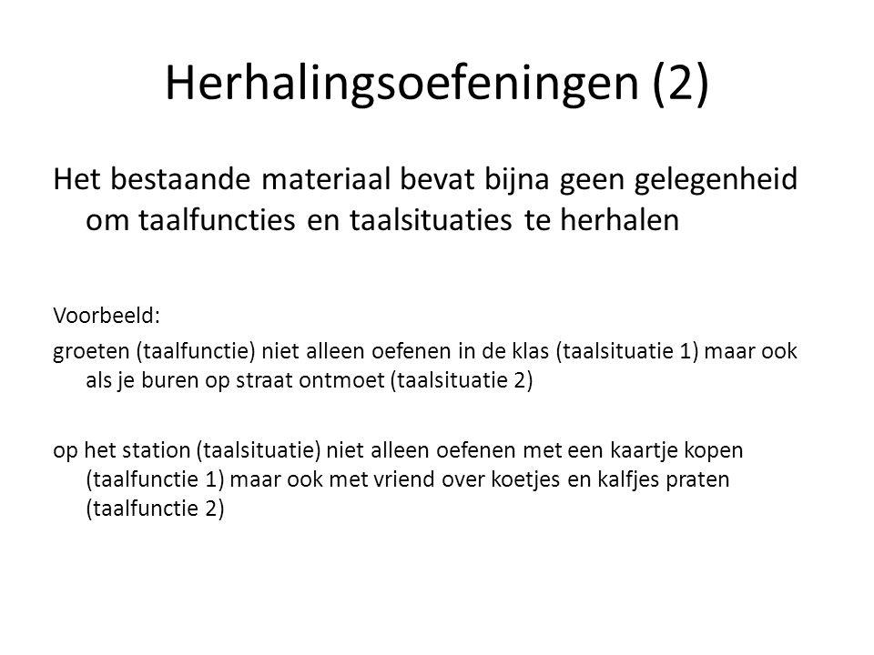 Herhalingsoefeningen (2) Het bestaande materiaal bevat bijna geen gelegenheid om taalfuncties en taalsituaties te herhalen Voorbeeld: groeten (taalfunctie) niet alleen oefenen in de klas (taalsituatie 1) maar ook als je buren op straat ontmoet (taalsituatie 2) op het station (taalsituatie) niet alleen oefenen met een kaartje kopen (taalfunctie 1) maar ook met vriend over koetjes en kalfjes praten (taalfunctie 2)