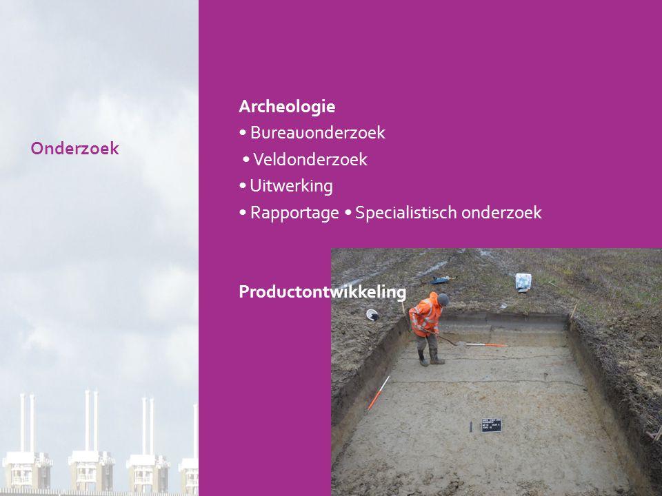 Archeologie • Bureauonderzoek • Veldonderzoek • Uitwerking • Rapportage • Specialistisch onderzoek Productontwikkeling Onderzoek