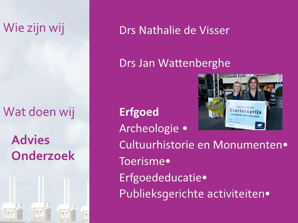 Drs Nathalie de Visser Drs Jan Wattenberghe Erfgoed Archeologie • Cultuurhistorie en Monumenten • Toerisme • Erfgoededucatie • Publieksgerichte activiteiten• Wie zijn wij Wat doen wij Advies Onderzoek