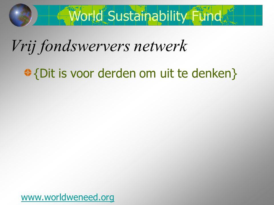 Vrij fondswervers netwerk {Dit is voor derden om uit te denken} www.worldweneed.org World Sustainability Fund