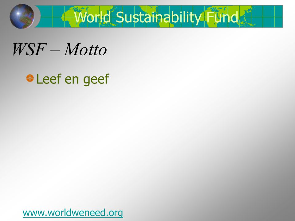 WSF – Motto Leef en geef www.worldweneed.org World Sustainability Fund
