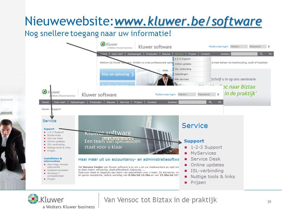 Van Vensoc tot Biztax in de praktijk 39 www.kluwer.be/software Nieuwewebsite:www.kluwer.be/software Nog snellere toegang naar uw informatie!