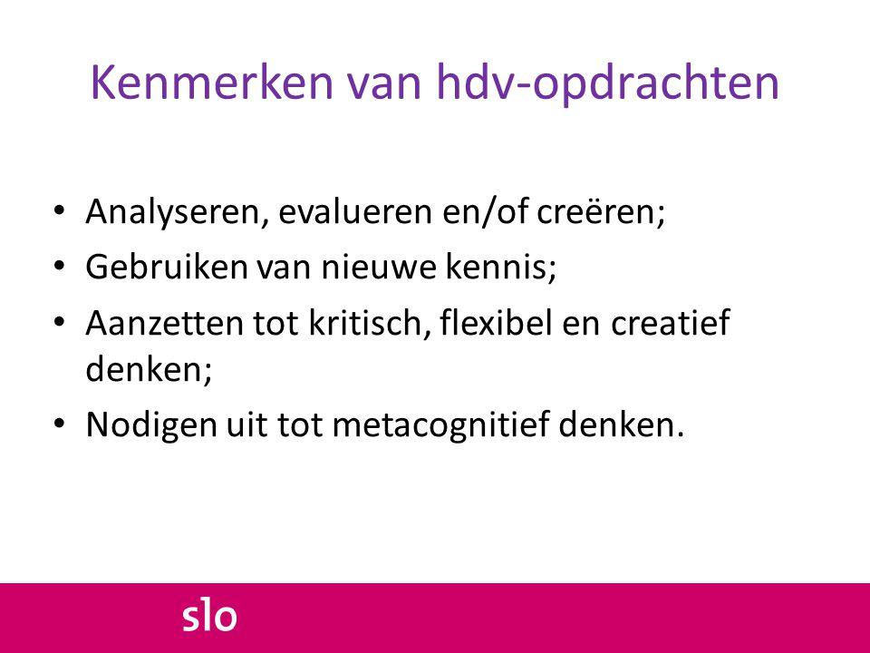 Kenmerken van hdv-opdrachten • Analyseren, evalueren en/of creëren; • Gebruiken van nieuwe kennis; • Aanzetten tot kritisch, flexibel en creatief denk
