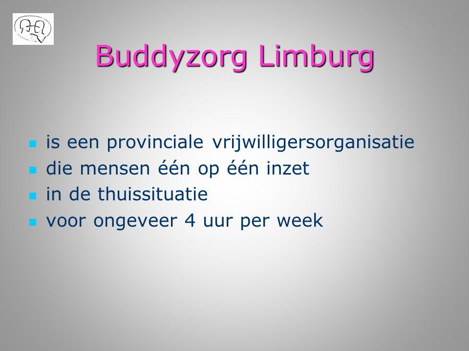 Buddyzorg Limburg   is een provinciale vrijwilligersorganisatie   die mensen één op één inzet   in de thuissituatie   voor ongeveer 4 uur per