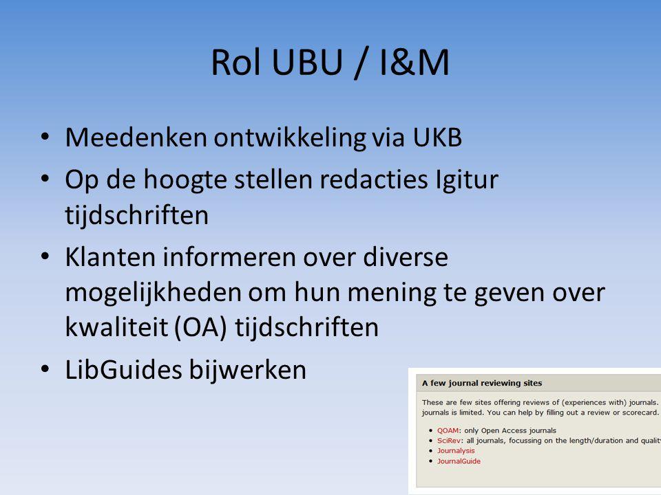 Rol UBU / I&M • Meedenken ontwikkeling via UKB • Op de hoogte stellen redacties Igitur tijdschriften • Klanten informeren over diverse mogelijkheden om hun mening te geven over kwaliteit (OA) tijdschriften • LibGuides bijwerken