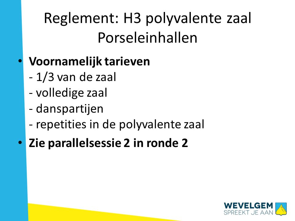 Reglement: H3 polyvalente zaal Porseleinhallen • Voornamelijk tarieven - 1/3 van de zaal - volledige zaal - danspartijen - repetities in de polyvalente zaal • Zie parallelsessie 2 in ronde 2