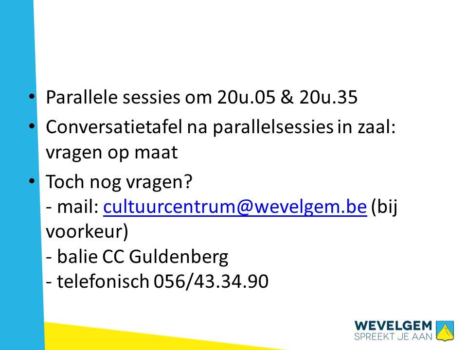 • Parallele sessies om 20u.05 & 20u.35 • Conversatietafel na parallelsessies in zaal: vragen op maat • Toch nog vragen.
