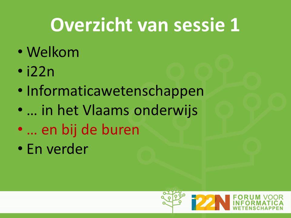 Overzicht van sessie 1 • Welkom • i22n • Informaticawetenschappen • … in het Vlaams onderwijs • … en bij de buren • En verder