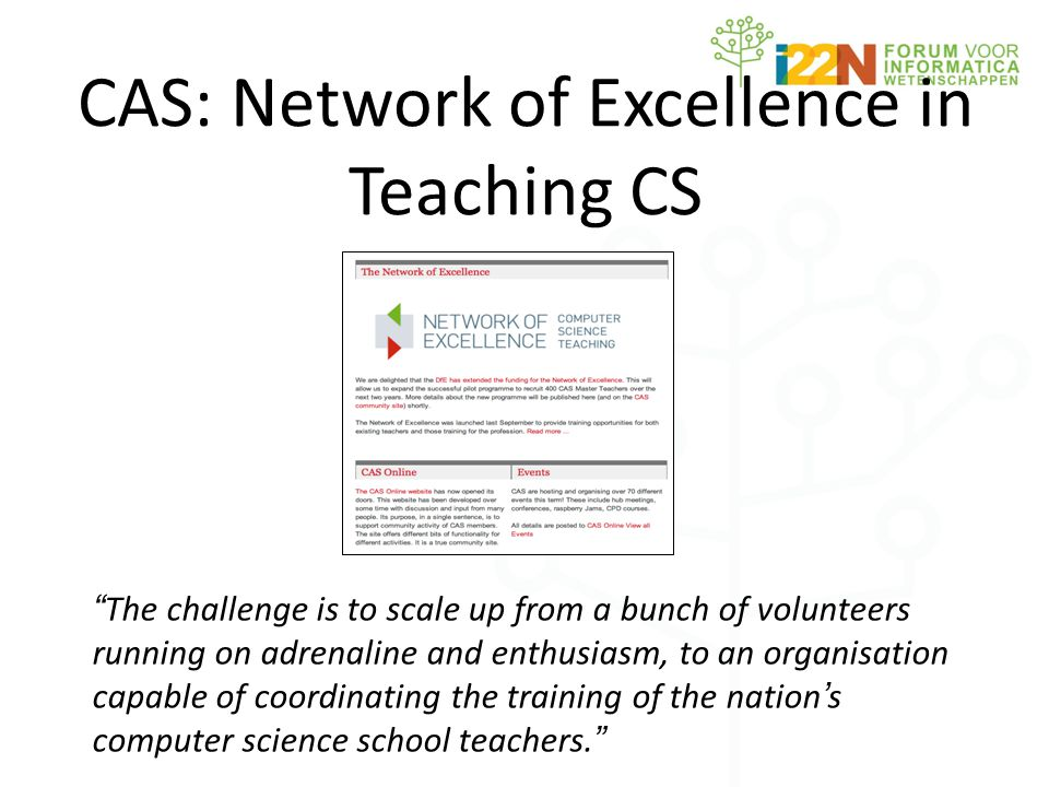 "CAS: Network of Excellence in Teaching CS "" The challenge is to scale up from a bunch of volunteers running on adrenaline and enthusiasm, to an organi"