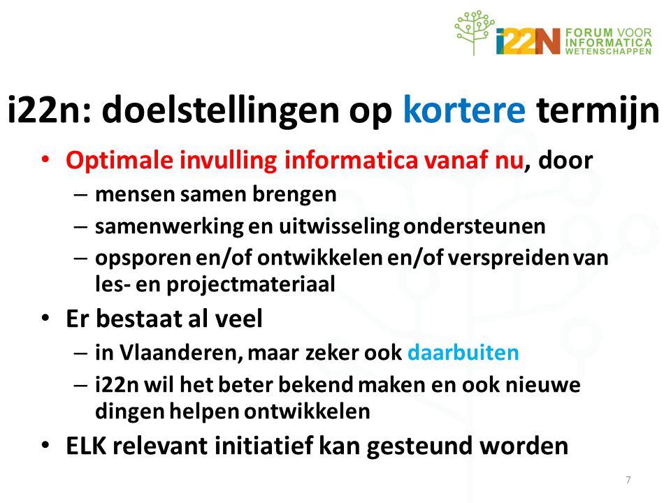 i22n: doelstellingen op kortere termijn • Optimale invulling informatica vanaf nu, door – mensen samen brengen – samenwerking en uitwisseling ondersteunen – opsporen en/of ontwikkelen en/of verspreiden van les- en projectmateriaal • Er bestaat al veel – in Vlaanderen, maar zeker ook daarbuiten – i22n wil het beter bekend maken en ook nieuwe dingen helpen ontwikkelen • ELK relevant initiatief kan gesteund worden 7