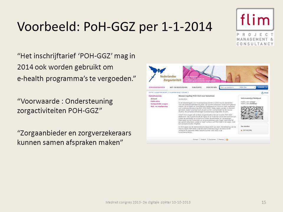 Voorbeeld: PoH-GGZ per 1-1-2014 Het inschrijftarief 'POH-GGZ' mag in 2014 ook worden gebruikt om e-health programma's te vergoeden. Voorwaarde : Ondersteuning zorgactiviteiten POH-GGZ Zorgaanbieder en zorgverzekeraars kunnen samen afspraken maken 15 Mednet congres 2013- De digitale dokter 10-10-2013