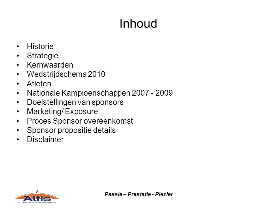 Passie – Prestatie - Plezier Inhoud •Historie •Strategie •Kernwaarden •Wedstrijdschema 2010 •Atleten •Nationale Kampioenschappen 2007 - 2009 •Doelstellingen van sponsors •Marketing/ Exposure •Proces Sponsor overeenkomst •Sponsor propositie details •Disclaimer