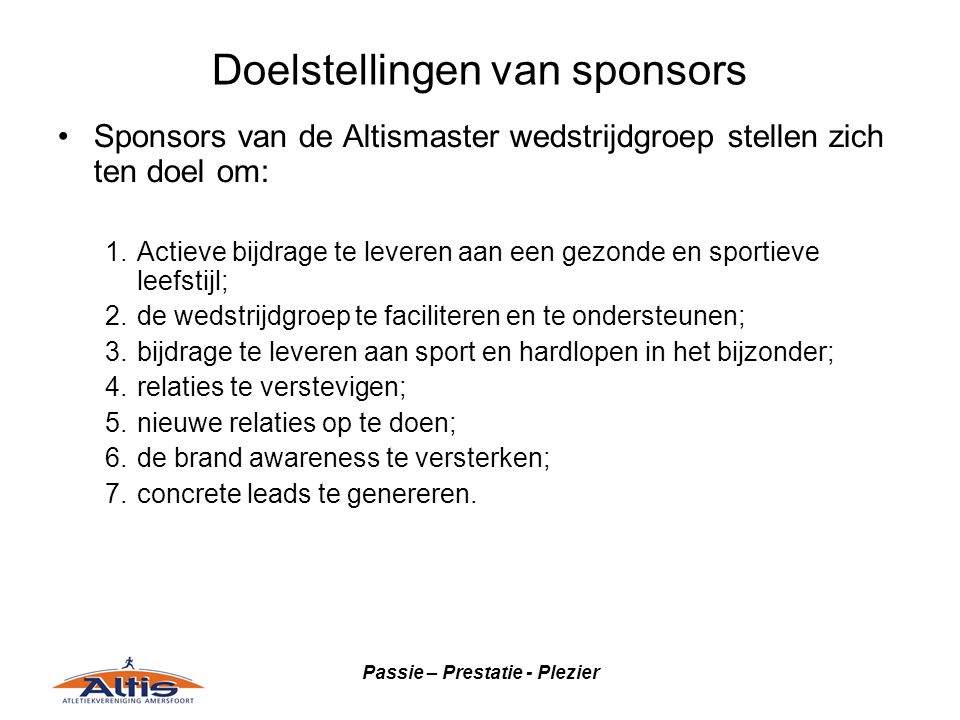 Passie – Prestatie - Plezier Doelstellingen van sponsors •Sponsors van de Altismaster wedstrijdgroep stellen zich ten doel om: 1.Actieve bijdrage te leveren aan een gezonde en sportieve leefstijl; 2.de wedstrijdgroep te faciliteren en te ondersteunen; 3.bijdrage te leveren aan sport en hardlopen in het bijzonder; 4.relaties te verstevigen; 5.nieuwe relaties op te doen; 6.de brand awareness te versterken; 7.concrete leads te genereren.