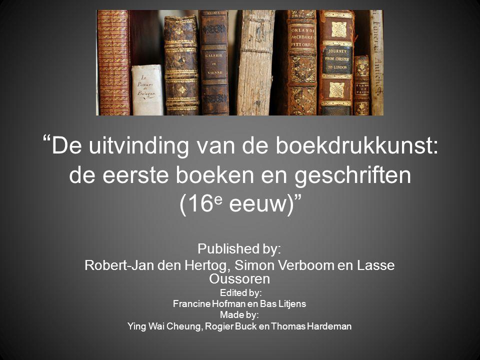 """"""" De uitvinding van de boekdrukkunst: de eerste boeken en geschriften (16 e eeuw)"""" Published by: Robert-Jan den Hertog, Simon Verboom en Lasse Oussore"""