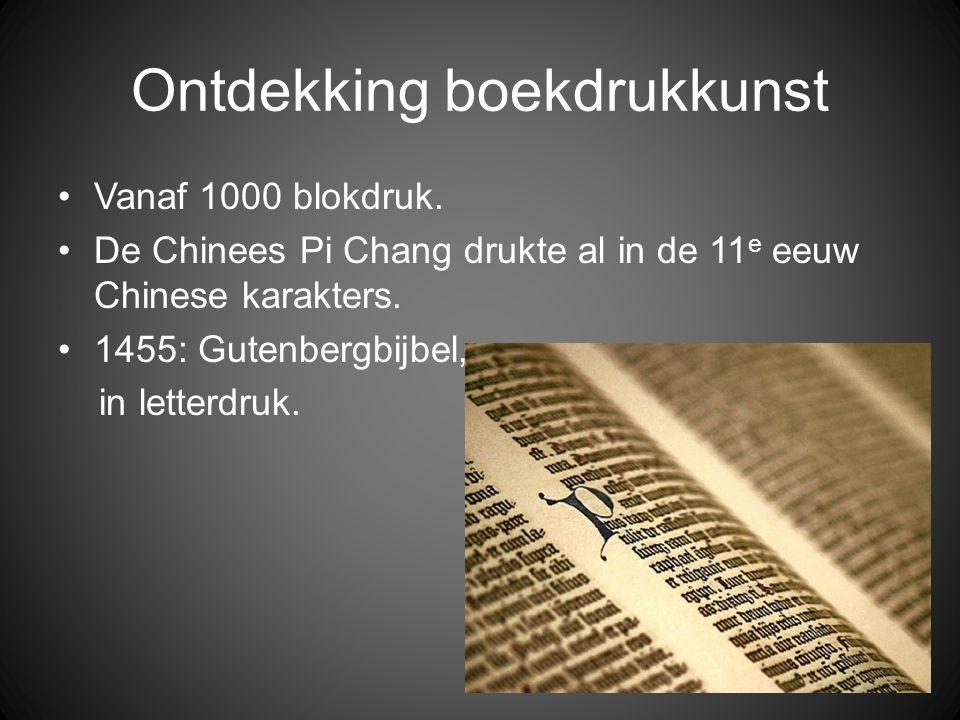 Ontdekking boekdrukkunst •Vanaf 1000 blokdruk. •De Chinees Pi Chang drukte al in de 11 e eeuw Chinese karakters. •1455: Gutenbergbijbel, in letterdruk