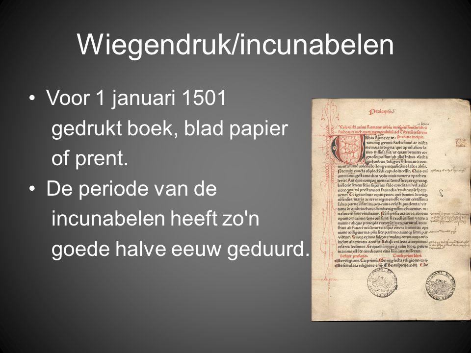 Wiegendruk/incunabelen •Voor 1 januari 1501 gedrukt boek, blad papier of prent. •De periode van de incunabelen heeft zo'n goede halve eeuw geduurd.