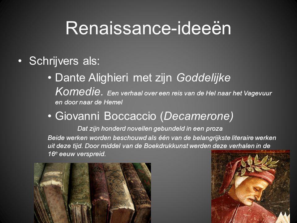 Renaissance-ideeën •Schrijvers als: •Dante Alighieri met zijn Goddelijke Komedie. Een verhaal over een reis van de Hel naar het Vagevuur en door naar
