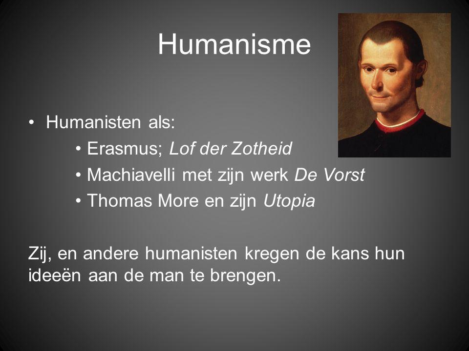 Humanisme •Humanisten als: •Erasmus; Lof der Zotheid •Machiavelli met zijn werk De Vorst •Thomas More en zijn Utopia Zij, en andere humanisten kregen