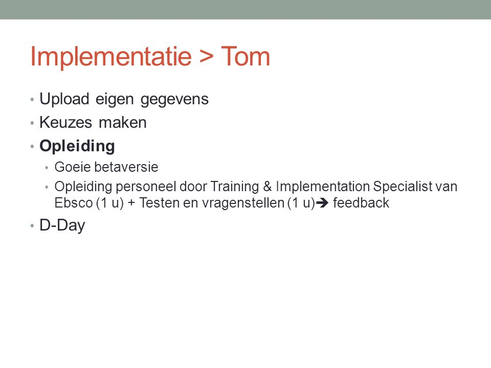 Implementatie > Tom • Upload eigen gegevens • Keuzes maken • Opleiding • Goeie betaversie • Opleiding personeel door Training & Implementation Specialist van Ebsco (1 u) + Testen en vragenstellen (1 u)  feedback • D-Day