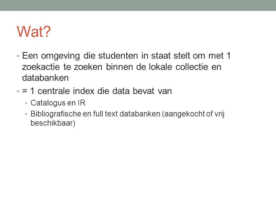 Wat? • Een omgeving die studenten in staat stelt om met 1 zoekactie te zoeken binnen de lokale collectie en databanken • = 1 centrale index die data b