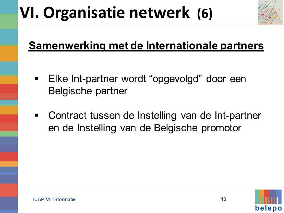 IUAP-VII Informatie  Elke Int-partner wordt opgevolgd door een Belgische partner  Contract tussen de Instelling van de Int-partner en de Instelling van de Belgische promotor Samenwerking met de Internationale partners 13 VI.