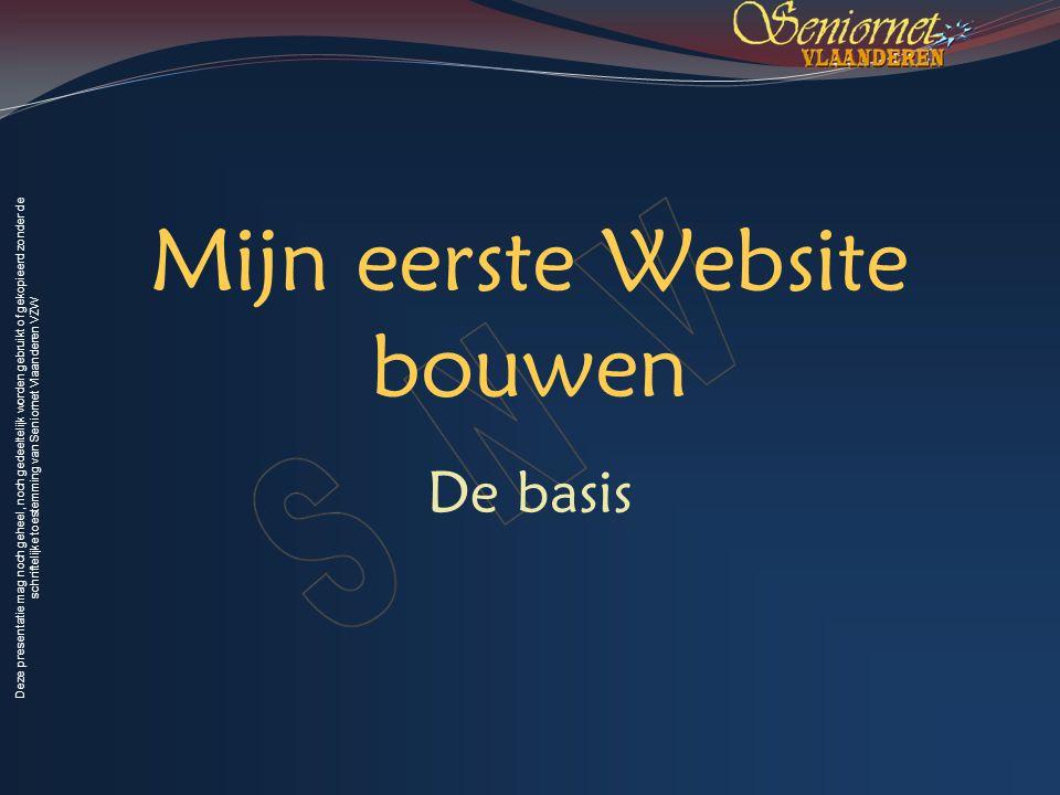 Deze presentatie mag noch geheel, noch gedeeltelijk worden gebruikt of gekopieerd zonder de schriftelijke toestemming van Seniornet Vlaanderen VZW Mijn eerste Website bouwen De basis