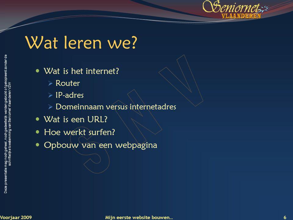 Deze presentatie mag noch geheel, noch gedeeltelijk worden gebruikt of gekopieerd zonder de schriftelijke toestemming van Seniornet Vlaanderen VZW 7 Voorjaar 2009 Wat is het internet.