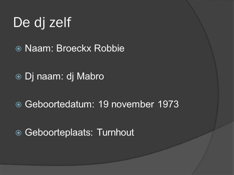 De dj zelf NNaam: Broeckx Robbie DDj naam: dj Mabro GGeboortedatum: 19 november 1973 GGeboorteplaats: Turnhout