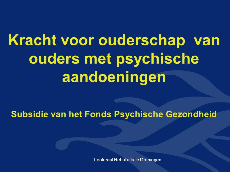 Lectoraat Rehabilitatie Groningen Kracht voor ouderschap van ouders met psychische aandoeningen Subsidie van het Fonds Psychische Gezondheid