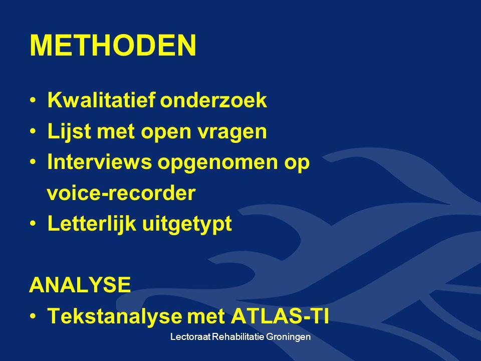 METHODEN •Kwalitatief onderzoek •Lijst met open vragen •Interviews opgenomen op voice-recorder •Letterlijk uitgetypt ANALYSE •Tekstanalyse met ATLAS-TI Lectoraat Rehabilitatie Groningen