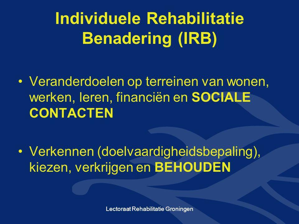 Individuele Rehabilitatie Benadering (IRB) •Veranderdoelen op terreinen van wonen, werken, leren, financiën en SOCIALE CONTACTEN •Verkennen (doelvaardigheidsbepaling), kiezen, verkrijgen en BEHOUDEN Lectoraat Rehabilitatie Groningen