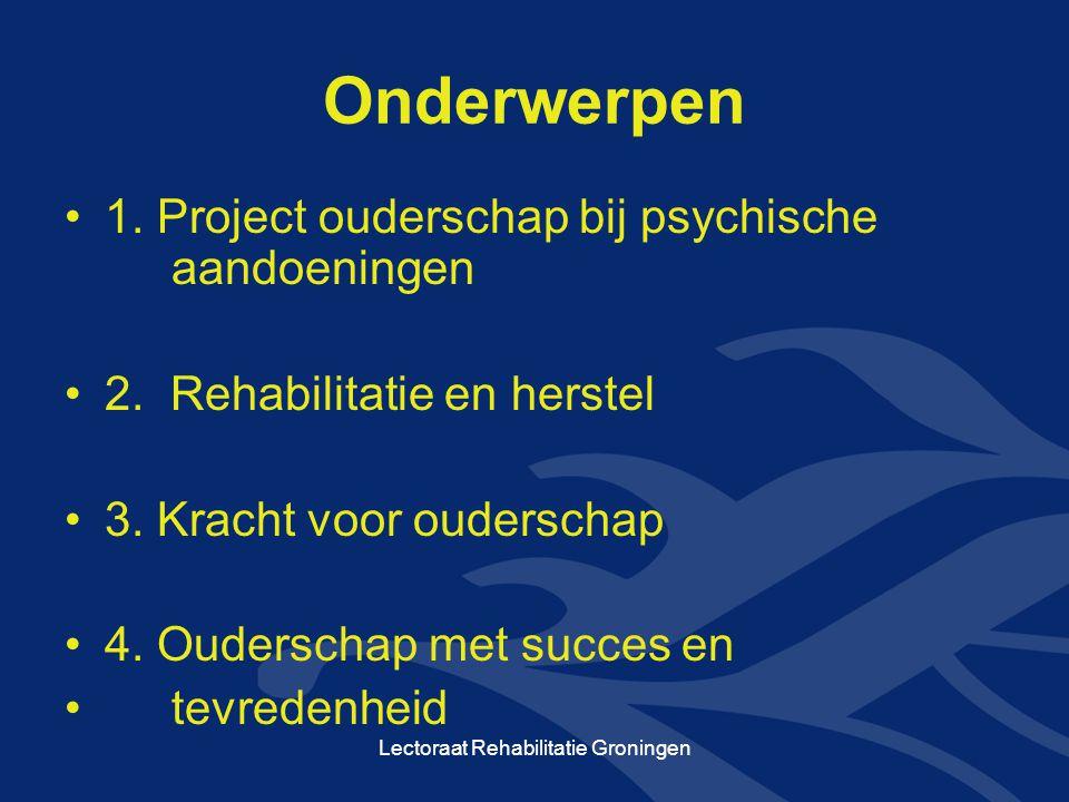 Onderwerpen •1. Project ouderschap bij psychische aandoeningen •2. Rehabilitatie en herstel •3. Kracht voor ouderschap •4. Ouderschap met succes en •