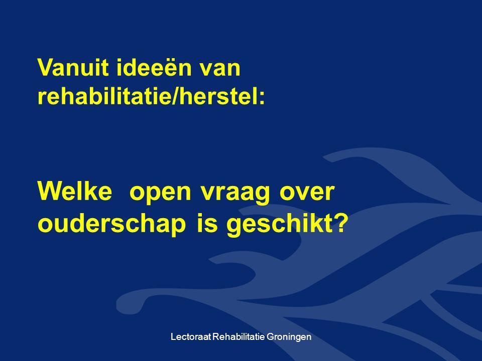 Vanuit ideeën van rehabilitatie/herstel: Welke open vraag over ouderschap is geschikt? Lectoraat Rehabilitatie Groningen
