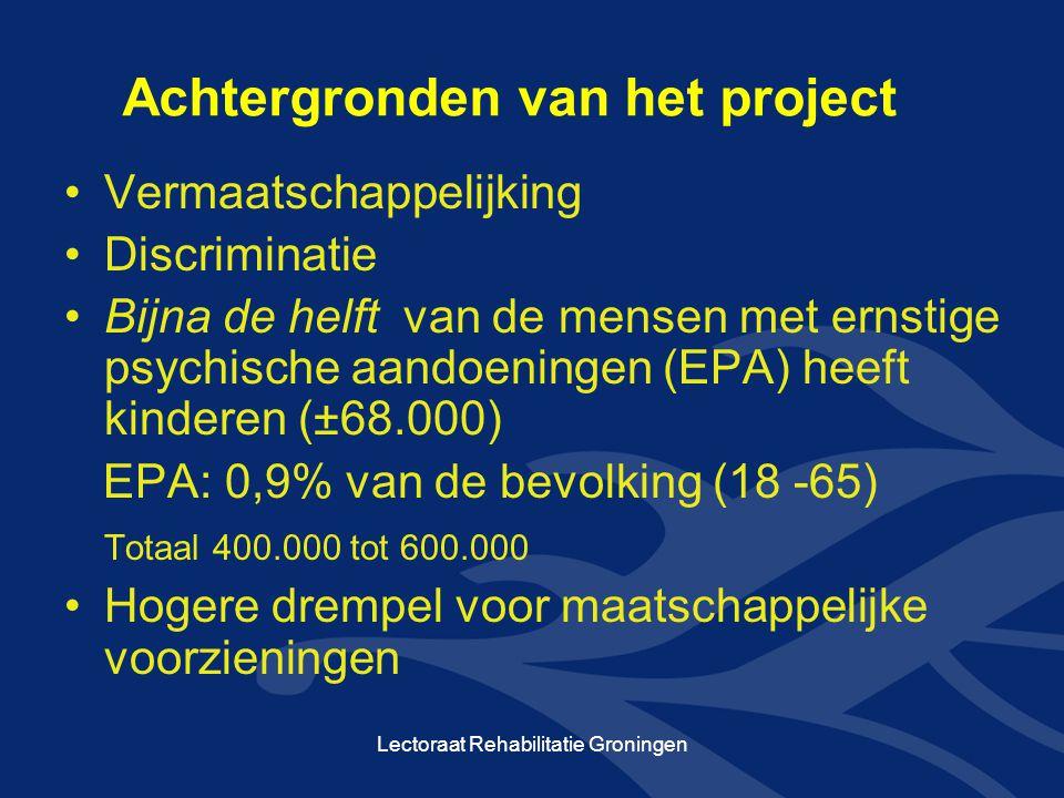 Achtergronden van het project •Vermaatschappelijking •Discriminatie •Bijna de helft van de mensen met ernstige psychische aandoeningen (EPA) heeft kinderen (±68.000) EPA: 0,9% van de bevolking (18 -65) Totaal 400.000 tot 600.000 •Hogere drempel voor maatschappelijke voorzieningen Lectoraat Rehabilitatie Groningen