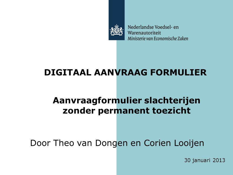 DIGITAAL AANVRAAG FORMULIER Aanvraagformulier slachterijen zonder permanent toezicht Door Theo van Dongen en Corien Looijen 30 januari 2013