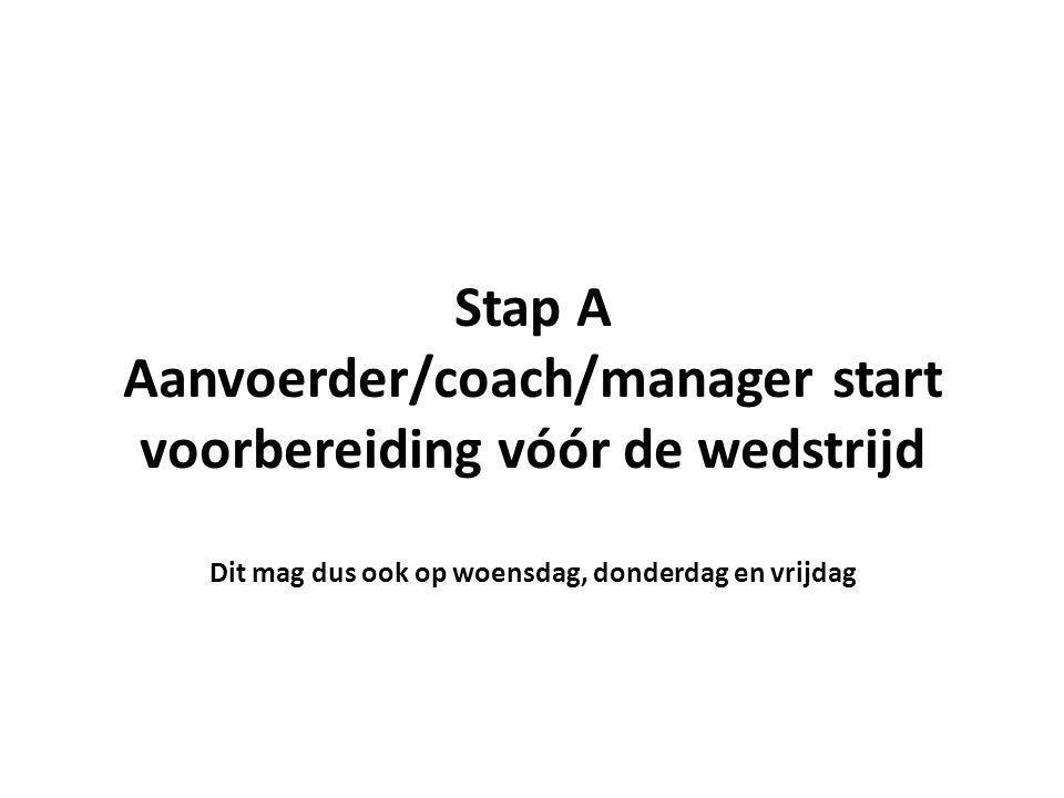 Stap A Aanvoerder/coach/manager start voorbereiding vóór de wedstrijd Dit mag dus ook op woensdag, donderdag en vrijdag