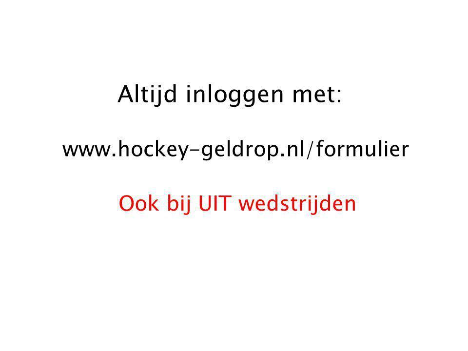 Altijd inloggen met: www.hockey-geldrop.nl/formulier Ook bij UIT wedstrijden