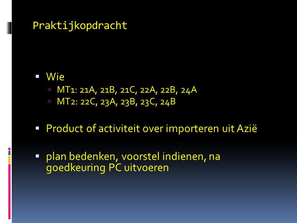 Praktijkopdracht  Wie  MT1: 21A, 21B, 21C, 22A, 22B, 24A  MT2: 22C, 23A, 23B, 23C, 24B  Product of activiteit over importeren uit Azië  plan bedenken, voorstel indienen, na goedkeuring PC uitvoeren
