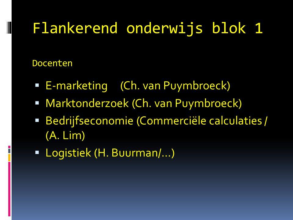 Flankerend onderwijs blok 1 Docenten  E-marketing(Ch. van Puymbroeck)  Marktonderzoek (Ch. van Puymbroeck)  Bedrijfseconomie (Commerciële calculati