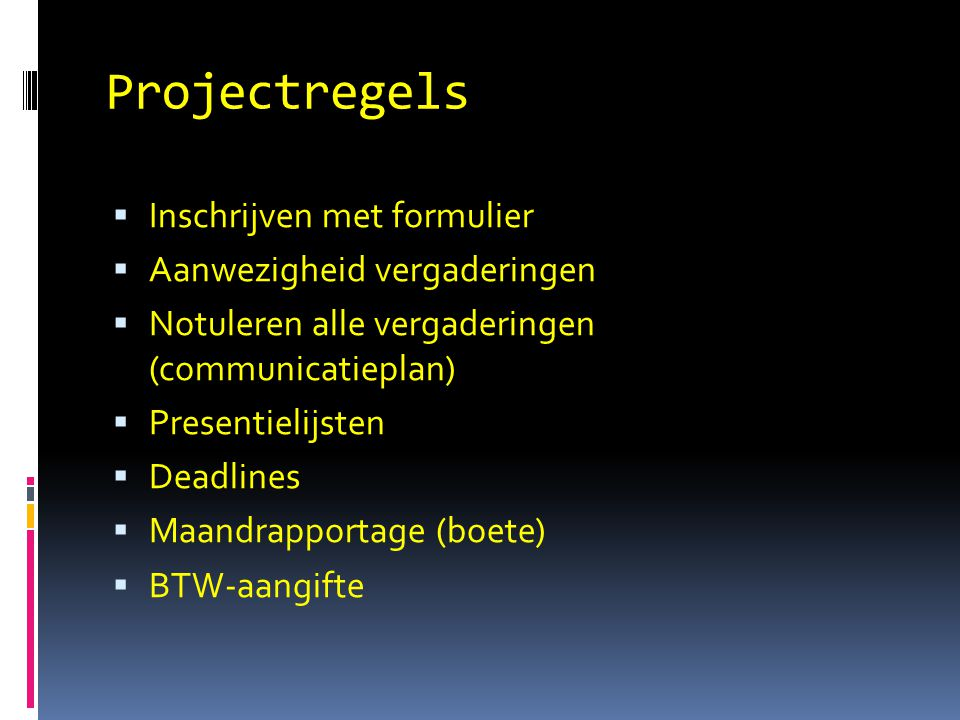 Projectregels  Inschrijven met formulier  Aanwezigheid vergaderingen  Notuleren alle vergaderingen (communicatieplan)  Presentielijsten  Deadlines  Maandrapportage (boete)  BTW-aangifte
