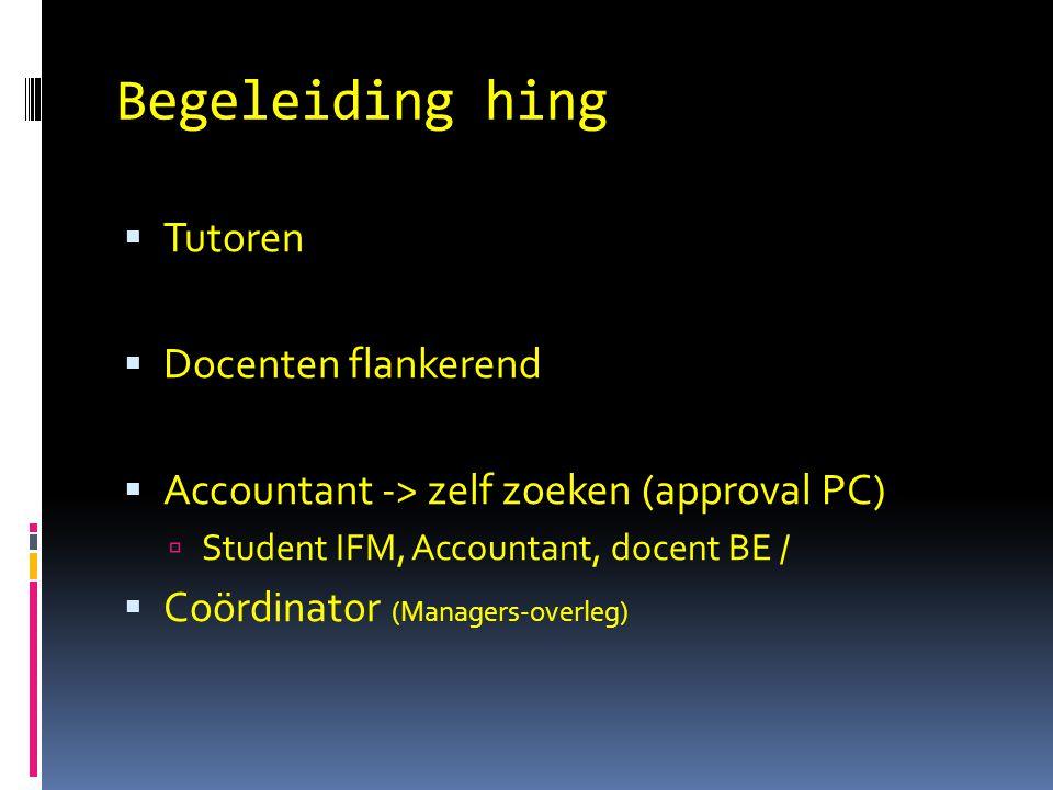 Begeleiding hing  Tutoren  Docenten flankerend  Accountant -> zelf zoeken (approval PC)  Student IFM, Accountant, docent BE /  Coördinator (Managers-overleg)