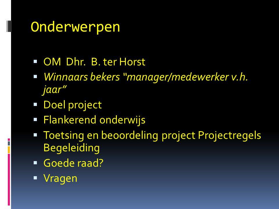 "Onderwerpen  OM Dhr. B. ter Horst  Winnaars bekers ""manager/medewerker v.h. jaar""  Doel project  Flankerend onderwijs  Toetsing en beoordeling pr"