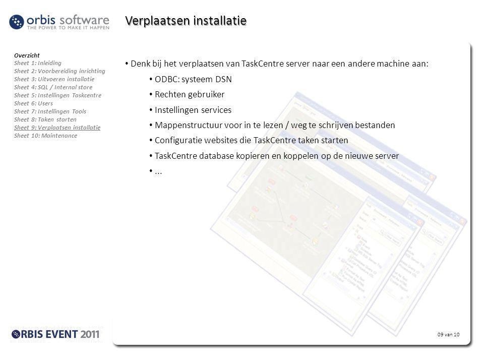 09 van 10 Verplaatsen installatie Overzicht Sheet 1: Inleiding Sheet 2: Voorbereiding inrichting Sheet 3: Uitvoeren installatie Sheet 4: SQL / Internal store Sheet 5: Instellingen Taskcentre Sheet 6: Users Sheet 7: Instellingen Tools Sheet 8: Taken starten Sheet 9: Verplaatsen installatie Sheet 10: Maintenance • Denk bij het verplaatsen van TaskCentre server naar een andere machine aan: • ODBC: systeem DSN • Rechten gebruiker • Instellingen services • Mappenstructuur voor in te lezen / weg te schrijven bestanden • Configuratie websites die TaskCentre taken starten • TaskCentre database kopieren en koppelen op de nieuwe server •...