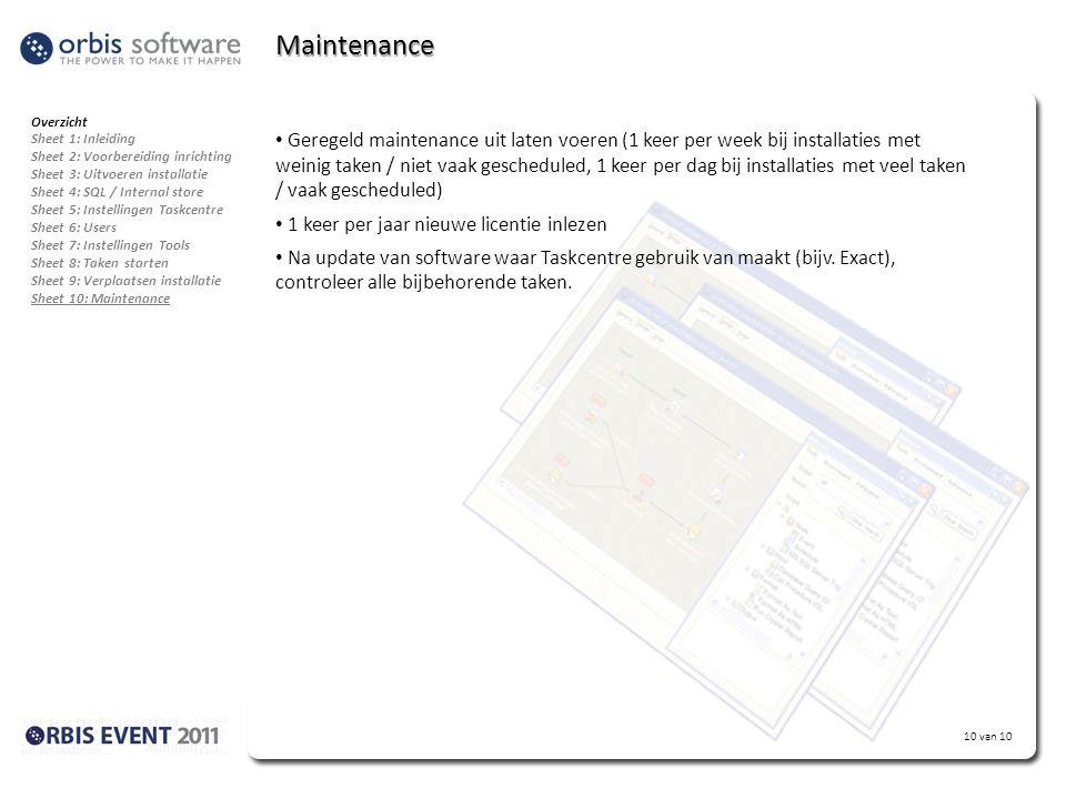 10 van 10 Maintenance Overzicht Sheet 1: Inleiding Sheet 2: Voorbereiding inrichting Sheet 3: Uitvoeren installatie Sheet 4: SQL / Internal store Sheet 5: Instellingen Taskcentre Sheet 6: Users Sheet 7: Instellingen Tools Sheet 8: Taken starten Sheet 9: Verplaatsen installatie Sheet 10: Maintenance • Geregeld maintenance uit laten voeren (1 keer per week bij installaties met weinig taken / niet vaak gescheduled, 1 keer per dag bij installaties met veel taken / vaak gescheduled) • 1 keer per jaar nieuwe licentie inlezen • Na update van software waar Taskcentre gebruik van maakt (bijv.
