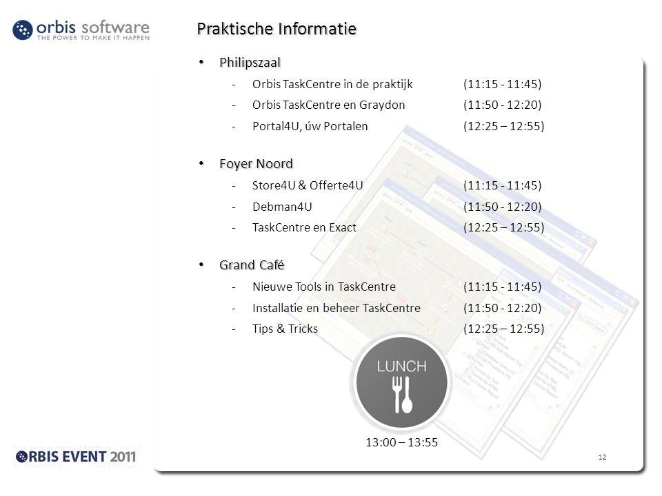 Praktische Informatie • Philipszaal -Orbis TaskCentre in de praktijk (11:15 - 11:45) -Orbis TaskCentre en Graydon(11:50 - 12:20) -Portal4U, úw Portalen(12:25 – 12:55) • Foyer Noord -Store4U & Offerte4U(11:15 - 11:45) -Debman4U (11:50 - 12:20) -TaskCentre en Exact(12:25 – 12:55) • Grand Café -Nieuwe Tools in TaskCentre(11:15 - 11:45) -Installatie en beheer TaskCentre(11:50 - 12:20) -Tips & Tricks(12:25 – 12:55) 13:00 – 13:55 12